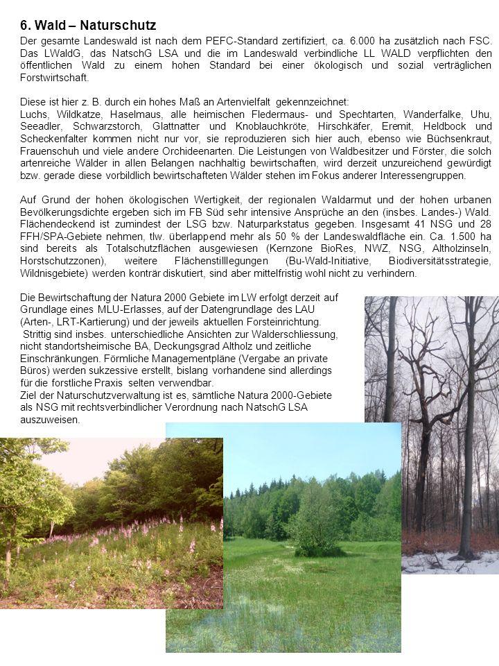 6. Wald – Naturschutz Der gesamte Landeswald ist nach dem PEFC-Standard zertifiziert, ca. 6.000 ha zusätzlich nach FSC. Das LWaldG, das NatschG LSA un