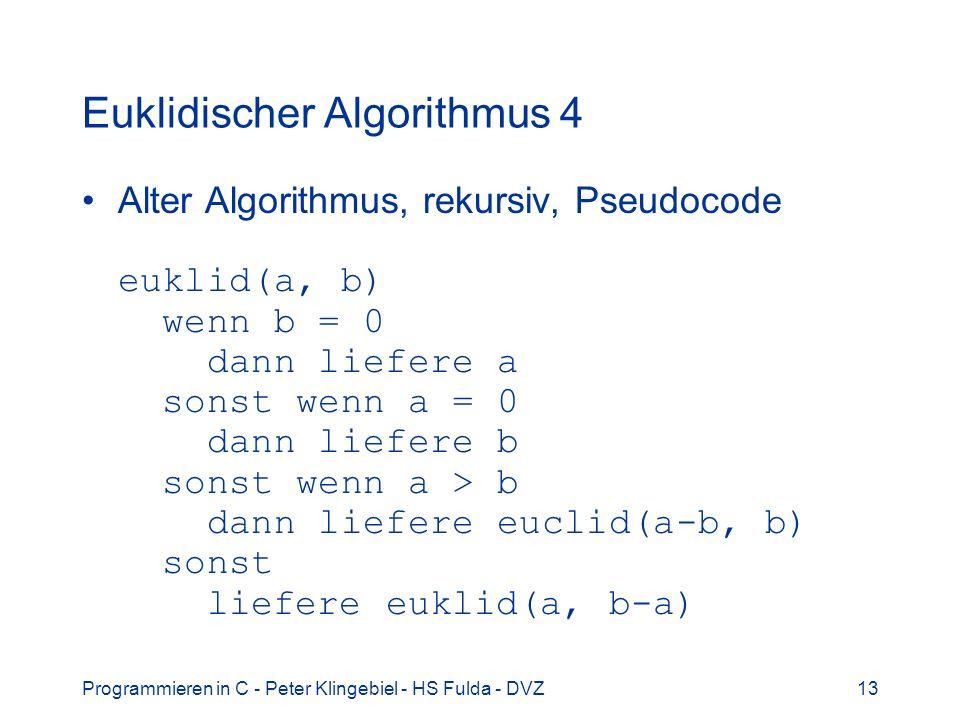 Programmieren in C - Peter Klingebiel - HS Fulda - DVZ13 Euklidischer Algorithmus 4 Alter Algorithmus, rekursiv, Pseudocode euklid(a, b) wenn b = 0 da