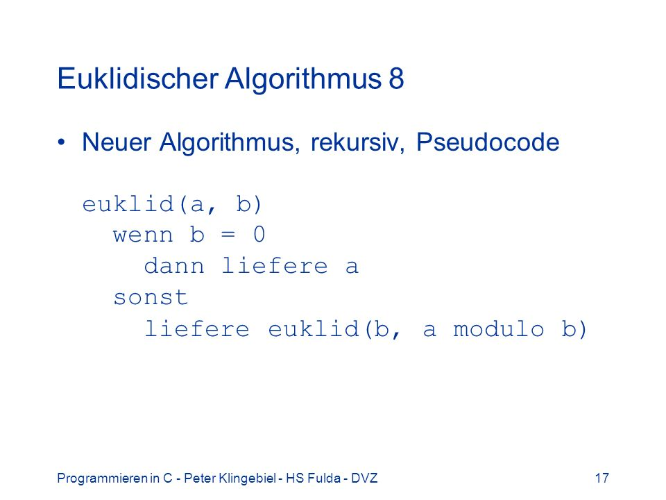 Programmieren in C - Peter Klingebiel - HS Fulda - DVZ17 Euklidischer Algorithmus 8 Neuer Algorithmus, rekursiv, Pseudocode euklid(a, b) wenn b = 0 da