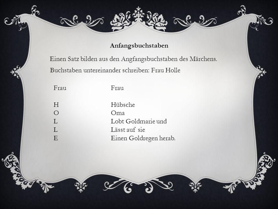 Anfangsbuchstaben Einen Satz bilden aus den Angfangsbuchstaben des Märchens. Buchstaben untereinander schreiben: Frau Holle Frau H O L E Frau Hübsche
