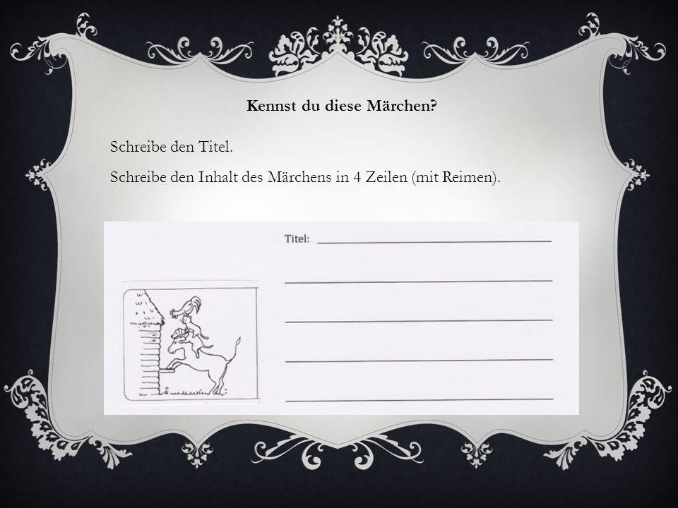 Kennst du diese Märchen? Schreibe den Titel. Schreibe den Inhalt des Märchens in 4 Zeilen (mit Reimen).
