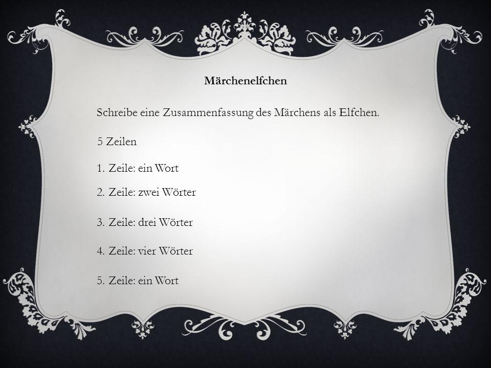 Märchenelfchen Schreibe eine Zusammenfassung des Märchens als Elfchen. 5 Zeilen 1. Zeile: ein Wort 2. Zeile: zwei Wörter 3. Zeile: drei Wörter 4. Zeil