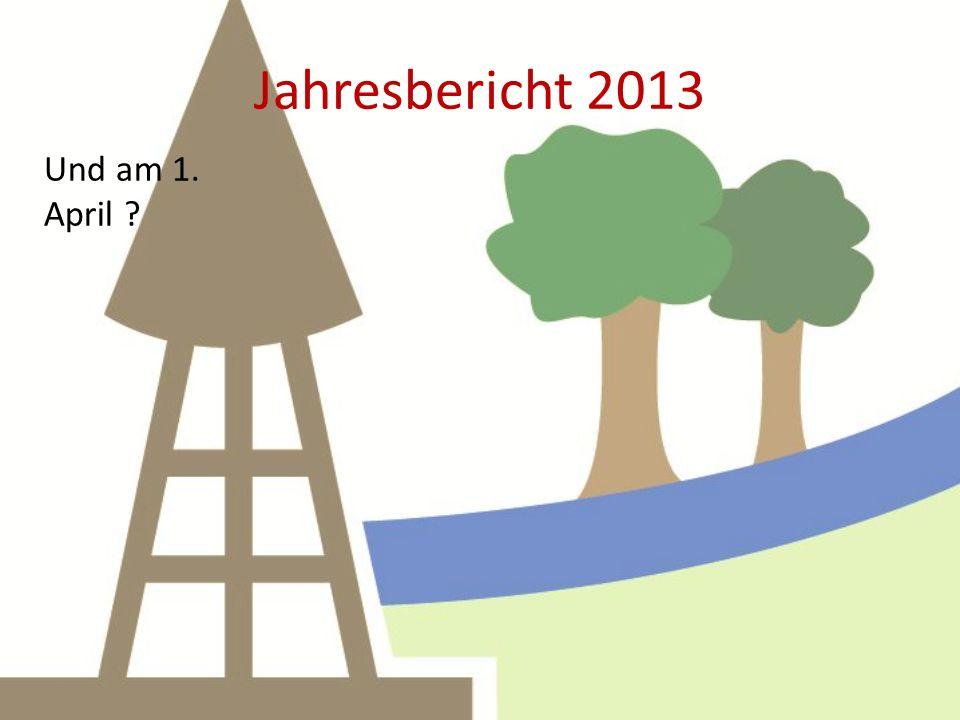 Jahresbericht 2013 Und am 1. April