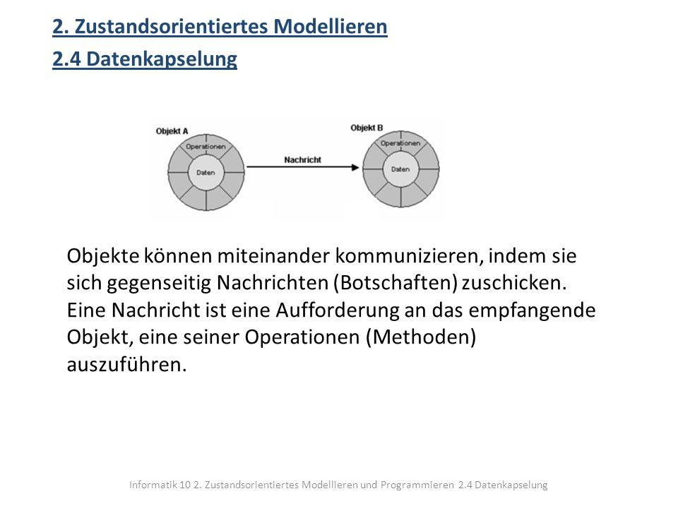 Informatik 10 2. Zustandsorientiertes Modellieren und Programmieren 2.4 Datenkapselung 2. Zustandsorientiertes Modellieren 2.4 Datenkapselung Objekte