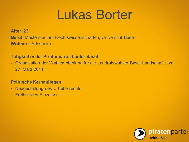 Lukas Borter Alter: 23 Beruf: Masterstudium Rechtswissenschaften, Universität Basel Wohnort: Arlesheim Tätigkeit in der Piratenpartei beider Basel Org