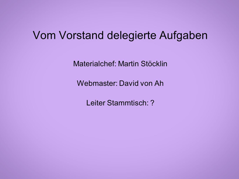 Materialchef: Martin Stöcklin Webmaster: David von Ah Leiter Stammtisch: ? Vom Vorstand delegierte Aufgaben