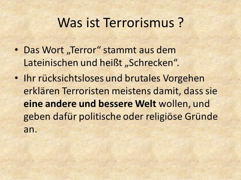 Was ist Terrorismus ? Das Wort Terror stammt aus dem Lateinischen und heißt Schrecken. Ihr rücksichtsloses und brutales Vorgehen erklären Terroristen