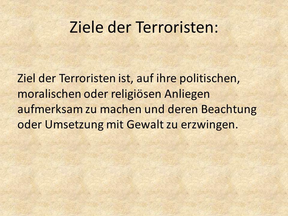 Ziele der Terroristen: Ziel der Terroristen ist, auf ihre politischen, moralischen oder religiösen Anliegen aufmerksam zu machen und deren Beachtung o
