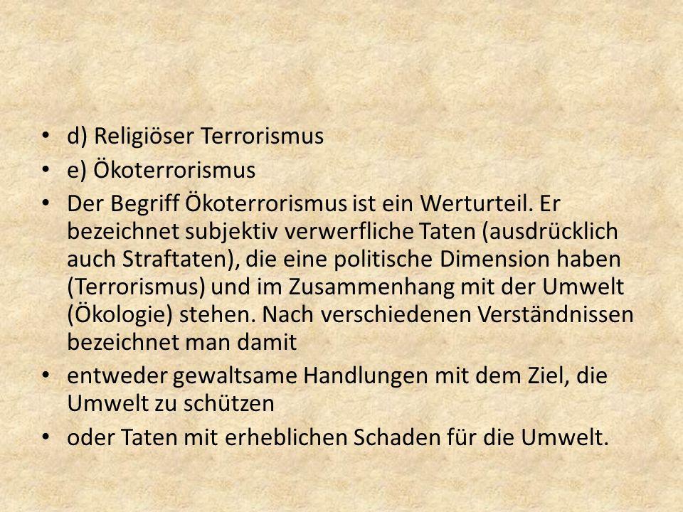 d) Religiöser Terrorismus e) Ökoterrorismus Der Begriff Ökoterrorismus ist ein Werturteil. Er bezeichnet subjektiv verwerfliche Taten (ausdrücklich au