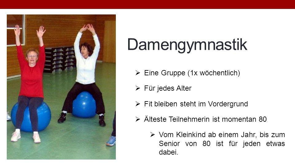 Damengymnastik Eine Gruppe (1x wöchentlich) Für jedes Alter Fit bleiben steht im Vordergrund Älteste Teilnehmerin ist momentan 80 Vom Kleinkind ab ein