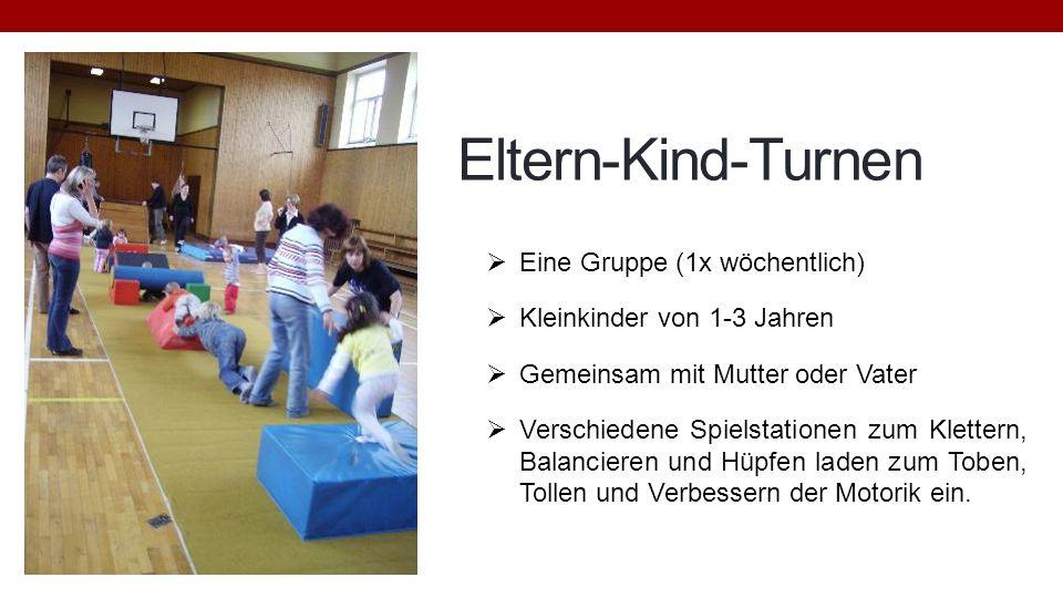 Eltern-Kind-Turnen Eine Gruppe (1x wöchentlich) Kleinkinder von 1-3 Jahren Gemeinsam mit Mutter oder Vater Verschiedene Spielstationen zum Klettern, B