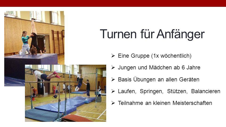 Turnen für Anfänger Eine Gruppe (1x wöchentlich) Jungen und Mädchen ab 6 Jahre Basis Übungen an allen Geräten Laufen, Springen, Stützen, Balancieren T