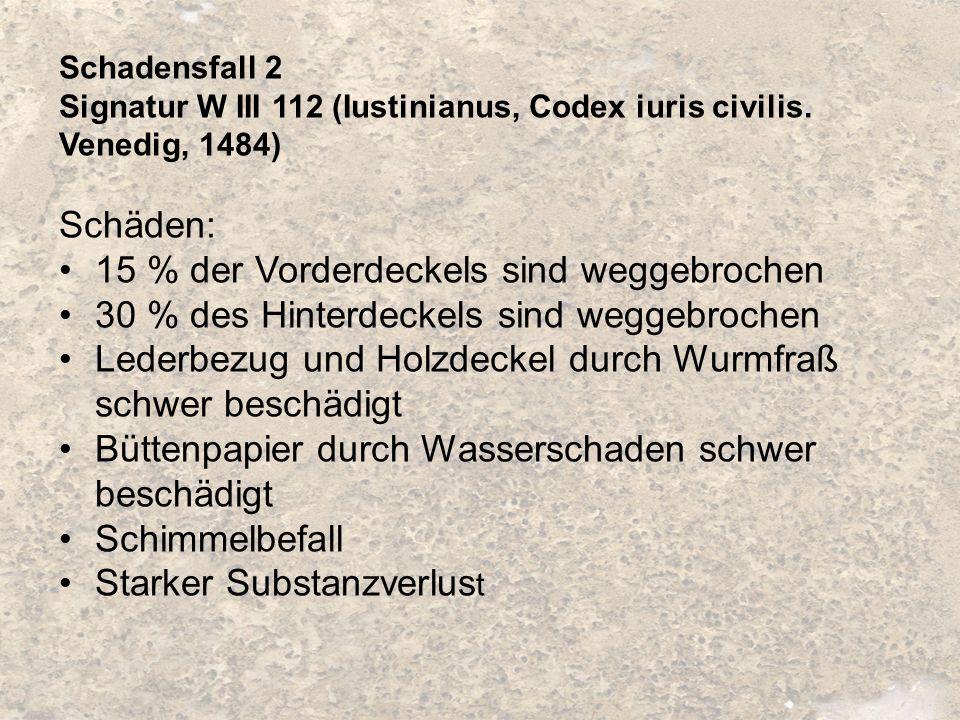 Schadensfall 2 Signatur W III 112 (Iustinianus, Codex iuris civilis. Venedig, 1484) Schäden: 15 % der Vorderdeckels sind weggebrochen 30 % des Hinterd