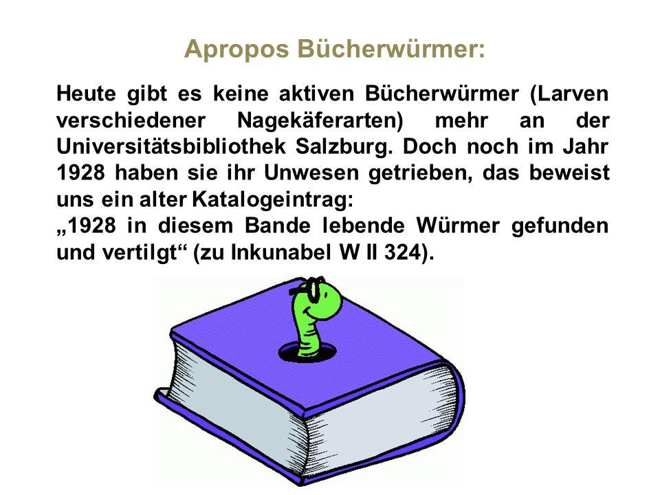 Apropos Bücherwürmer: Heute gibt es keine aktiven Bücherwürmer (Larven verschiedener Nagekäferarten) mehr an der Universitätsbibliothek Salzburg. Doch