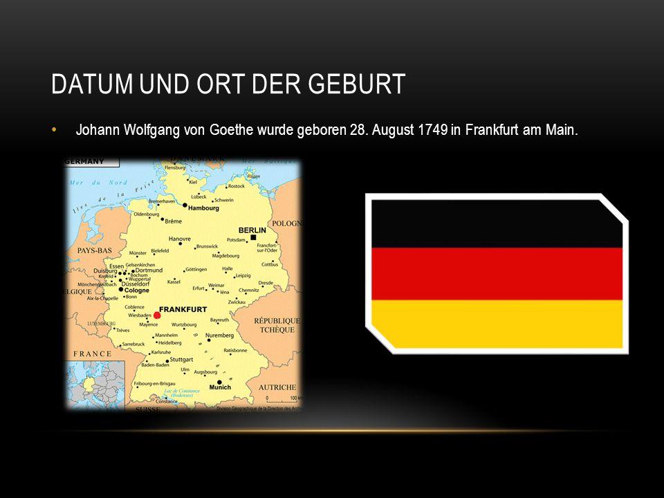 DATUM UND ORT DER GEBURT Johann Wolfgang von Goethe wurde geboren 28. August 1749 in Frankfurt am Main.