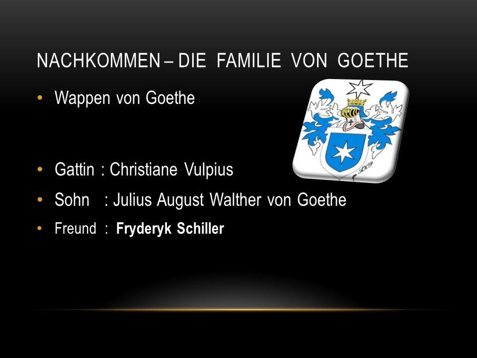 NACHKOMMEN – DIE FAMILIE VON GOETHE Wappen von Goethe Gattin : Christiane Vulpius Sohn : Julius August Walther von Goethe Freund : Fryderyk Schiller