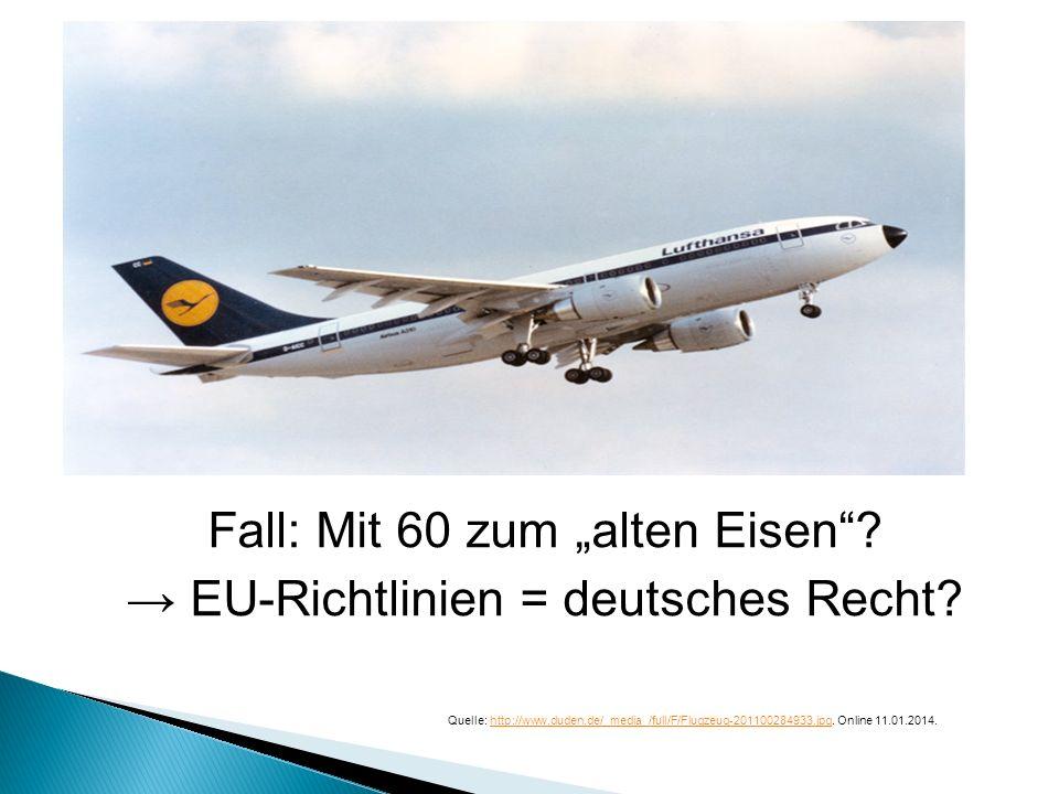 Fall: Mit 60 zum alten Eisen? EU-Richtlinien = deutsches Recht? Quelle: http://www.duden.de/_media_/full/F/Flugzeug-201100284933.jpg. Online 11.01.201