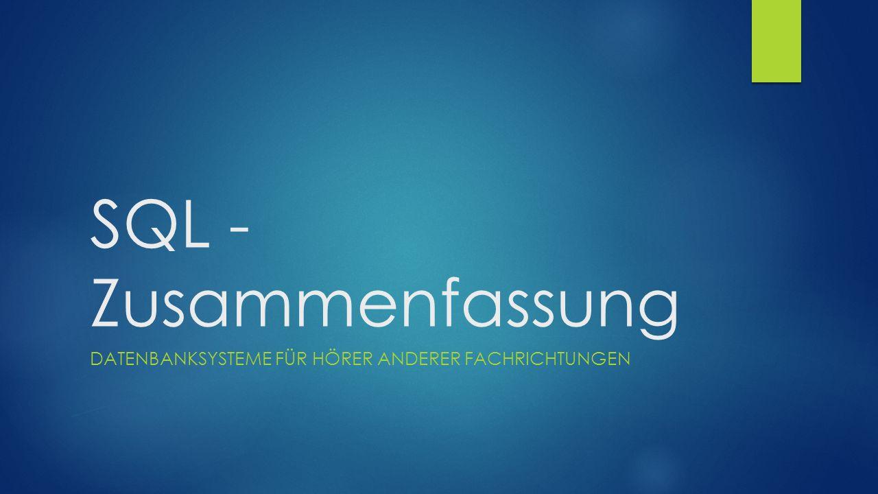 SQL - Zusammenfassung DATENBANKSYSTEME FÜR HÖRER ANDERER FACHRICHTUNGEN