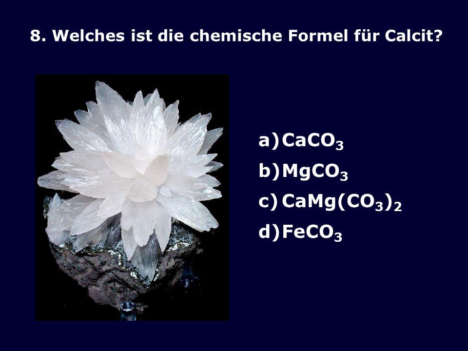 8. Welches ist die chemische Formel für Calcit? a)CaCO 3 b)MgCO 3 c)CaMg(CO 3 ) 2 d)FeCO 3