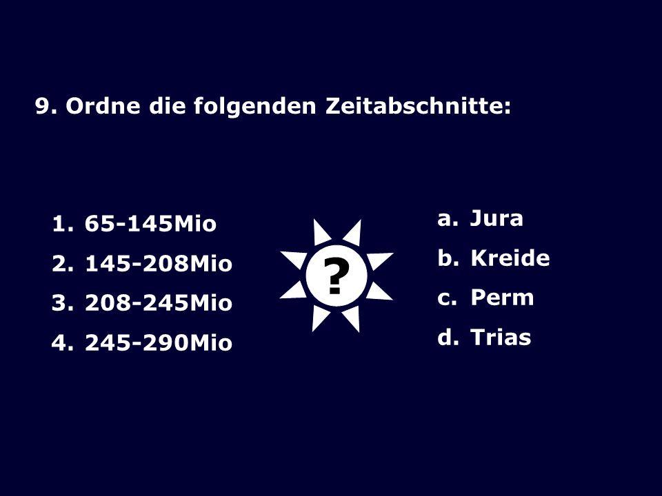 9. Ordne die folgenden Zeitabschnitte: 1.65-145Mio 2.145-208Mio 3.208-245Mio 4.245-290Mio a.Jura b.Kreide c.Perm d.Trias ?