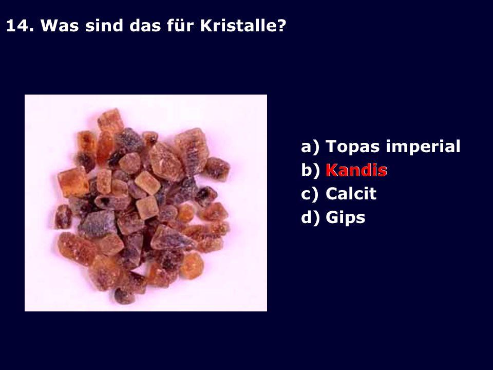 14. Was sind das für Kristalle? a)Topas imperial b)Kandis c)Calcit d)Gips Kandis