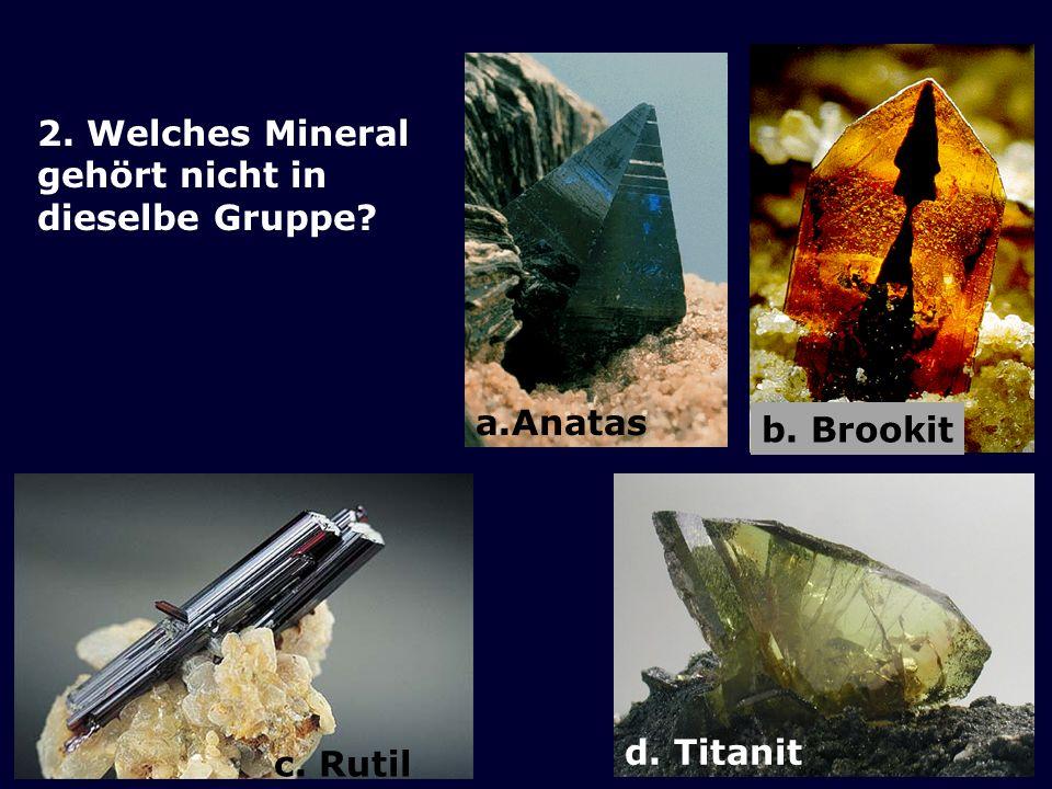 2. Welches Mineral gehört nicht in dieselbe Gruppe? d. Titanit a.Anatas b. Brookit c. Rutil