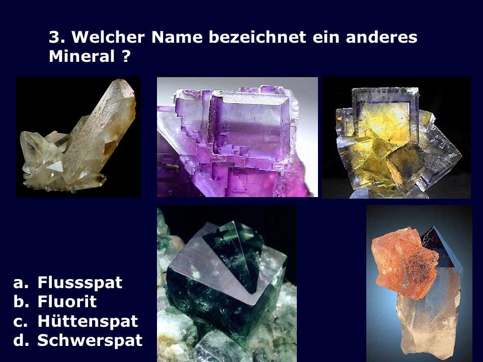 3. Welcher Name bezeichnet ein anderes Mineral ? a.Flussspat b.Fluorit c.Hüttenspat d.Schwerspat