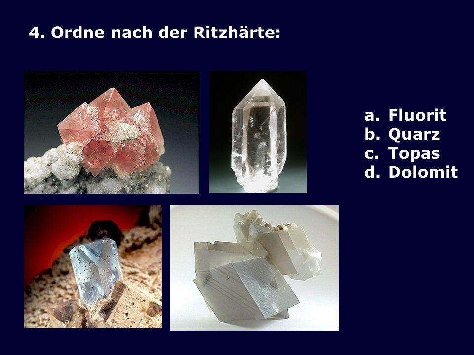4. Ordne nach der Ritzhärte: a.Fluorit b.Quarz c.Topas d.Dolomit