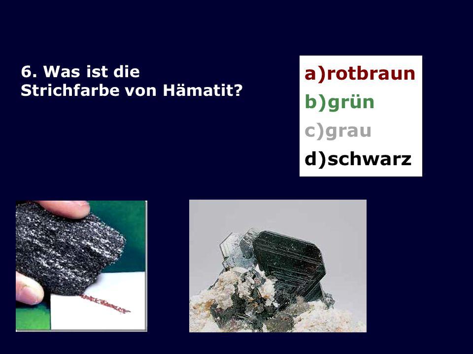 6. Was ist die Strichfarbe von Hämatit? a)rotbraun b)grün c)grau d)schwarz