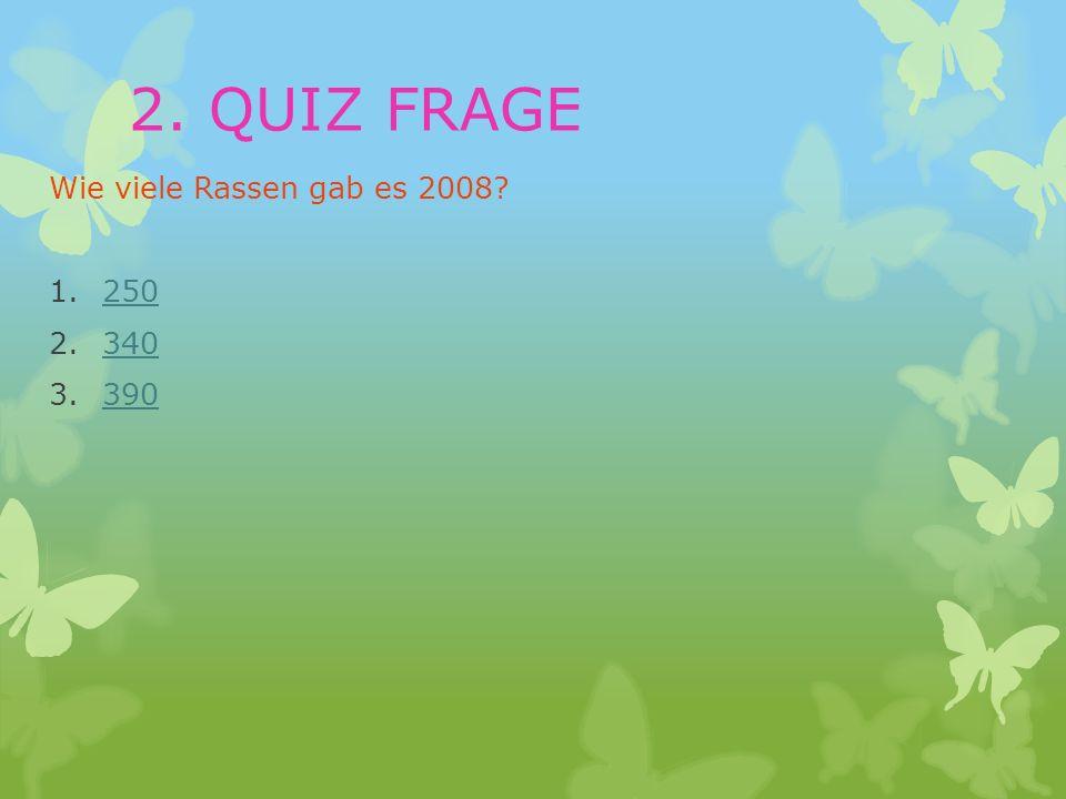 Wie viele Rassen gab es 2008? 1.250250 2.340340 3.390390 2. QUIZ FRAGE