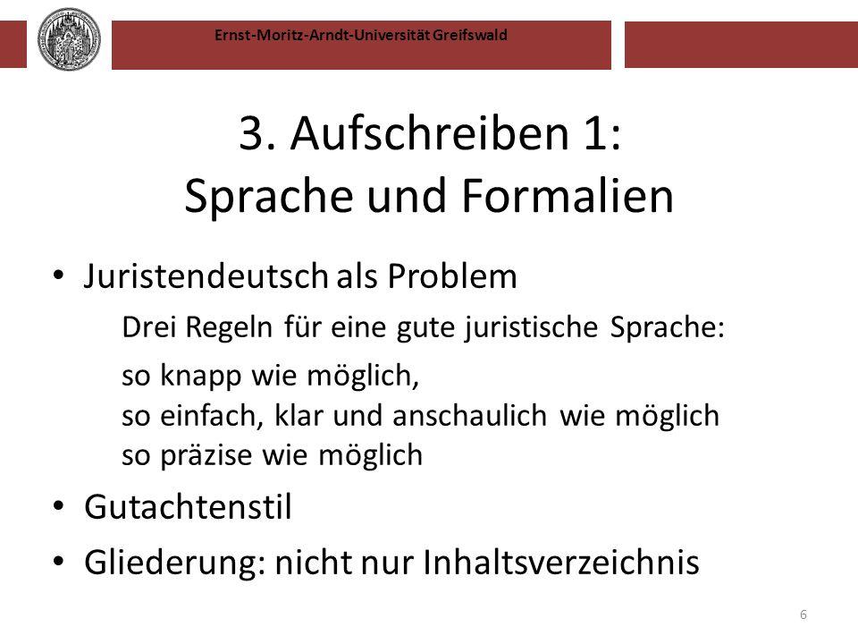 Ernst-Moritz-Arndt-Universität Greifswald 3. Aufschreiben 1: Sprache und Formalien Juristendeutsch als Problem Drei Regeln für eine gute juristische S