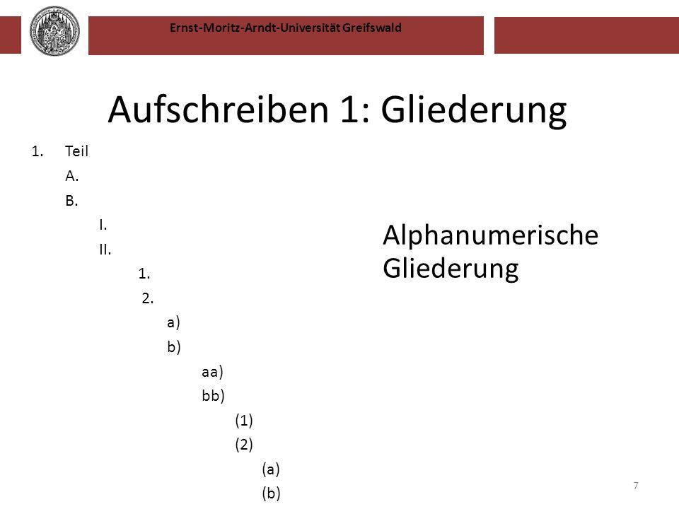 Ernst-Moritz-Arndt-Universität Greifswald Aufschreiben 1: Gliederung Alphanumerische Gliederung 7 1.Teil A. B. I. II. 1. 2. a) b) aa) bb) (1) (2) (a)