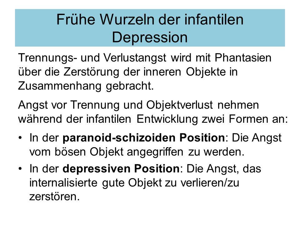 Frühe Wurzeln der infantilen Depression Trennungs- und Verlustangst wird mit Phantasien über die Zerstörung der inneren Objekte in Zusammenhang gebracht.