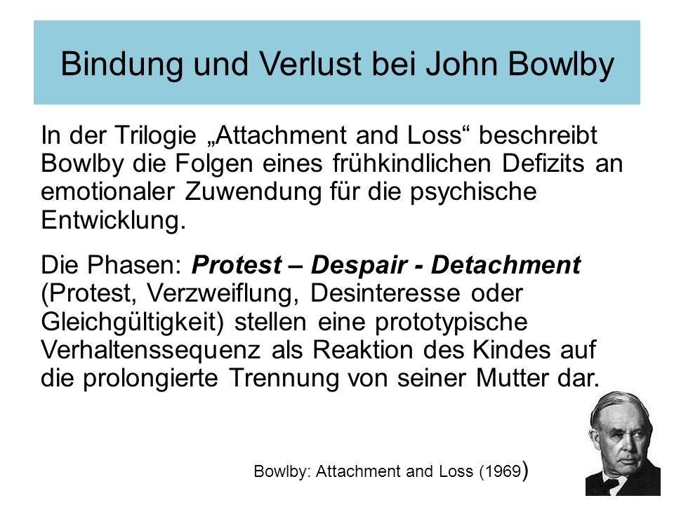 Bindung und Verlust bei John Bowlby In der Trilogie Attachment and Loss beschreibt Bowlby die Folgen eines frühkindlichen Defizits an emotionaler Zuwendung für die psychische Entwicklung.