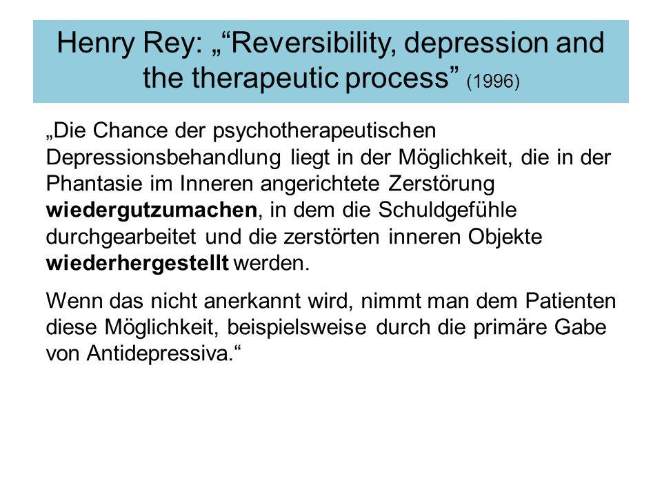 Henry Rey: Reversibility, depression and the therapeutic process (1996) Die Chance der psychotherapeutischen Depressionsbehandlung liegt in der Möglichkeit, die in der Phantasie im Inneren angerichtete Zerstörung wiedergutzumachen, in dem die Schuldgefühle durchgearbeitet und die zerstörten inneren Objekte wiederhergestellt werden.