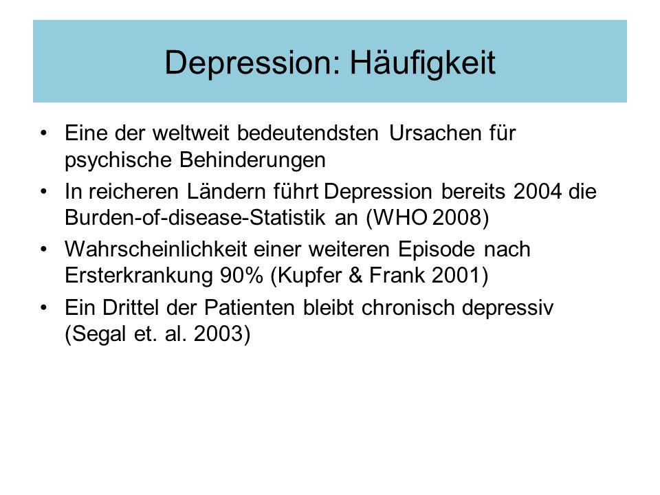Depression: Häufigkeit Eine der weltweit bedeutendsten Ursachen für psychische Behinderungen In reicheren Ländern führt Depression bereits 2004 die Burden-of-disease-Statistik an (WHO 2008) Wahrscheinlichkeit einer weiteren Episode nach Ersterkrankung 90% (Kupfer & Frank 2001) Ein Drittel der Patienten bleibt chronisch depressiv (Segal et.