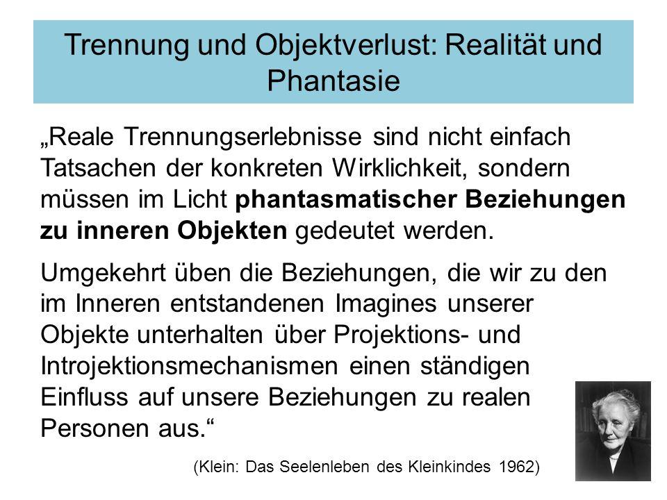 Trennung und Objektverlust: Realität und Phantasie Reale Trennungserlebnisse sind nicht einfach Tatsachen der konkreten Wirklichkeit, sondern müssen im Licht phantasmatischer Beziehungen zu inneren Objekten gedeutet werden.