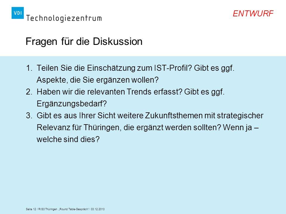 Seite 12 / RIS3 Thüringen Round Table-Gespräch/ 03.12.2013 ENTWURF Fragen für die Diskussion 1.Teilen Sie die Einschätzung zum IST-Profil? Gibt es ggf