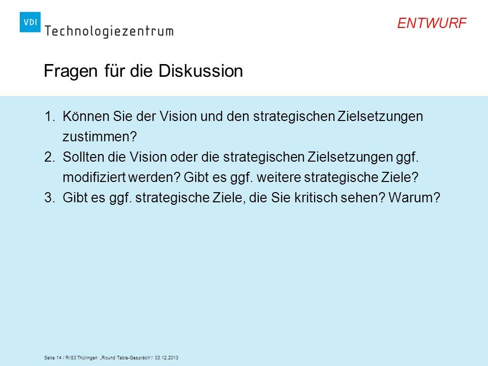 Seite 14 / RIS3 Thüringen Round Table-Gespräch/ 03.12.2013 ENTWURF Fragen für die Diskussion 1.Können Sie der Vision und den strategischen Zielsetzung