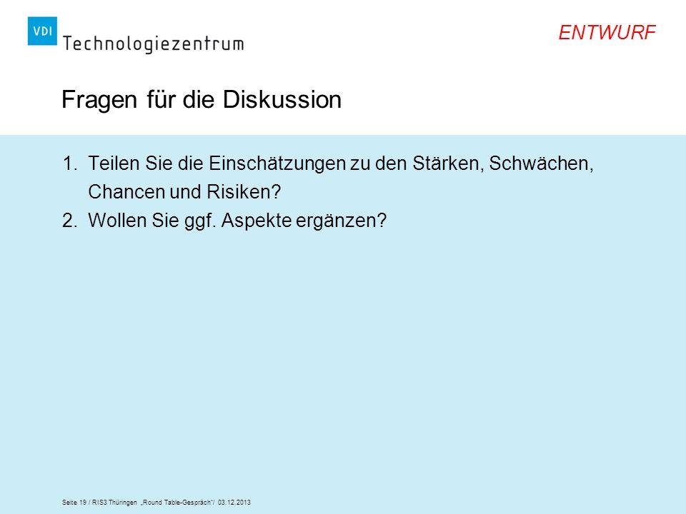 Seite 19 / RIS3 Thüringen Round Table-Gespräch/ 03.12.2013 ENTWURF Fragen für die Diskussion 1.Teilen Sie die Einschätzungen zu den Stärken, Schwächen