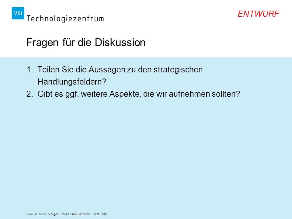 Seite 28 / RIS3 Thüringen Round Table-Gespräch/ 03.12.2013 ENTWURF Fragen für die Diskussion 1.Teilen Sie die Aussagen zu den strategischen Handlungsf