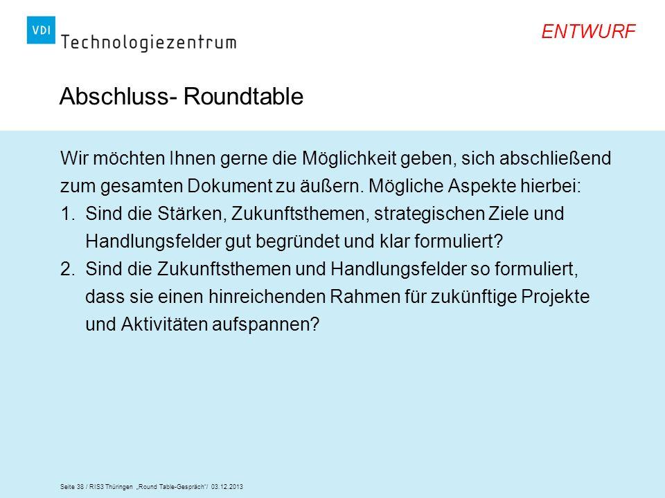 Seite 38 / RIS3 Thüringen Round Table-Gespräch/ 03.12.2013 ENTWURF Abschluss- Roundtable Wir möchten Ihnen gerne die Möglichkeit geben, sich abschließ