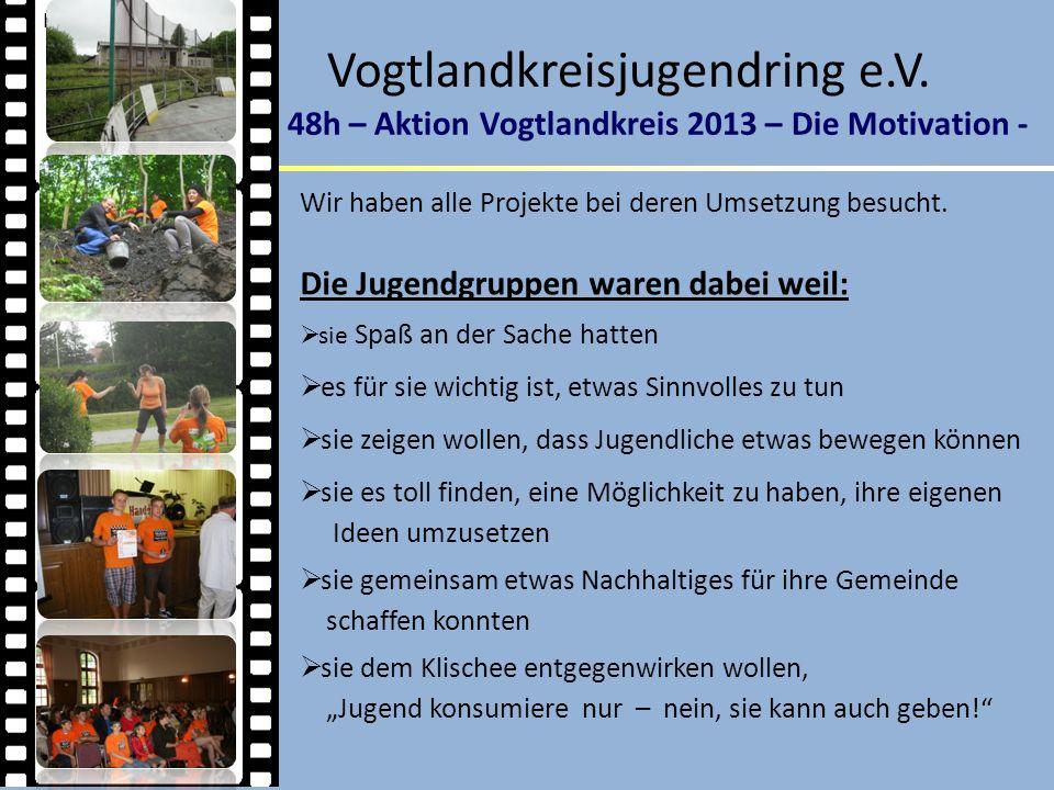 Vogtlandkreisjugendring e.V. 48h – Aktion Vogtlandkreis 2013 – Die Motivation - Impressionen 2013 Wir haben alle Projekte bei deren Umsetzung besucht.