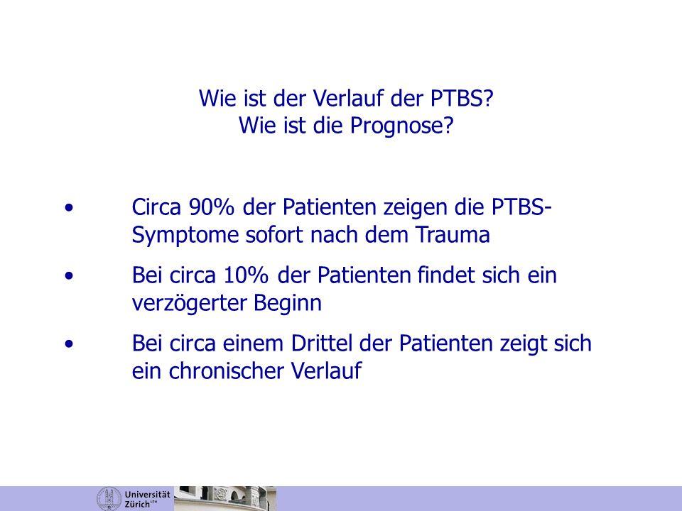 Wie ist der Verlauf der PTBS? Wie ist die Prognose? Circa 90% der Patienten zeigen die PTBS- Symptome sofort nach dem Trauma Bei circa 10% der Patient
