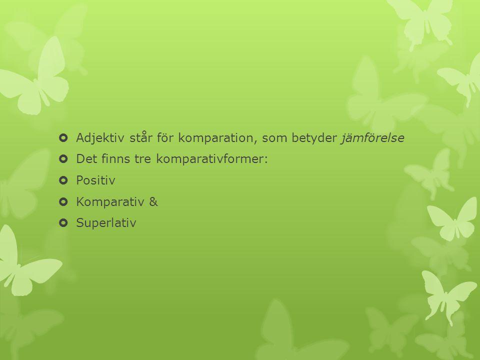 Adjektiv står för komparation, som betyder jämförelse Det finns tre komparativformer: Positiv Komparativ & Superlativ