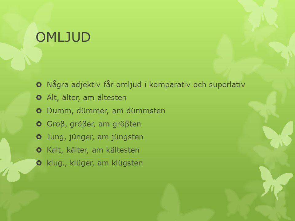 OMLJUD Några adjektiv får omljud i komparativ och superlativ Alt, älter, am ältesten Dumm, dümmer, am dümmsten Groβ, gröβer, am gröβten Jung, jünger, am jüngsten Kalt, kälter, am kältesten klug., klüger, am klügsten