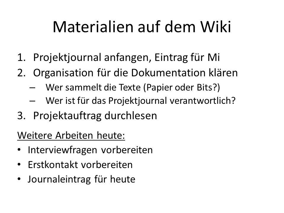 Materialien auf dem Wiki 1.Projektjournal anfangen, Eintrag für Mi 2.Organisation für die Dokumentation klären – Wer sammelt die Texte (Papier oder Bits ) – Wer ist für das Projektjournal verantwortlich.