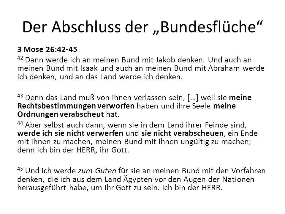 Der Abschluss der Bundesflüche 3 Mose 26:42-45 42 Dann werde ich an meinen Bund mit Jakob denken. Und auch an meinen Bund mit Isaak und auch an meinen