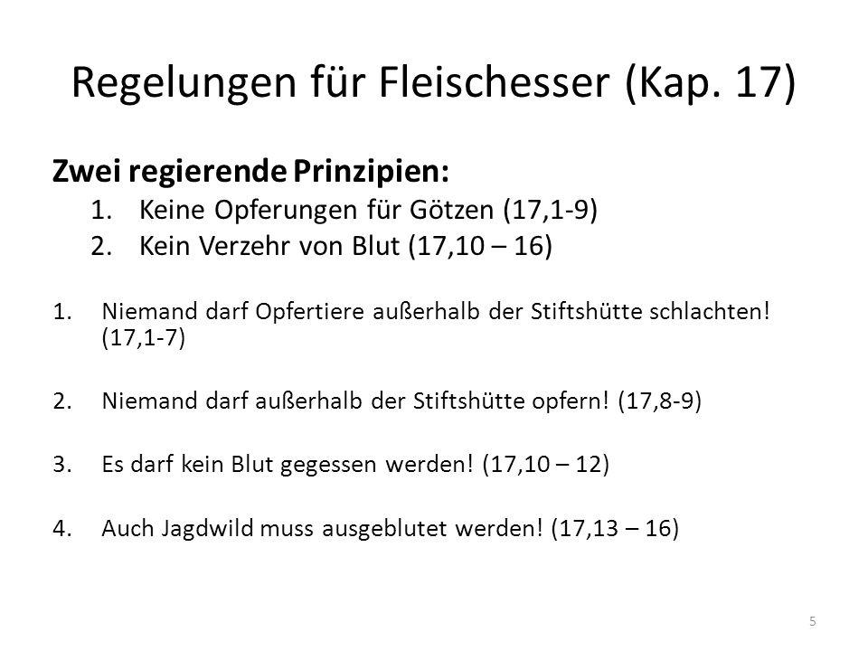 Regelungen für Fleischesser (Kap. 17) Zwei regierende Prinzipien: 1.Keine Opferungen für Götzen (17,1-9) 2.Kein Verzehr von Blut (17,10 – 16) 1.Nieman