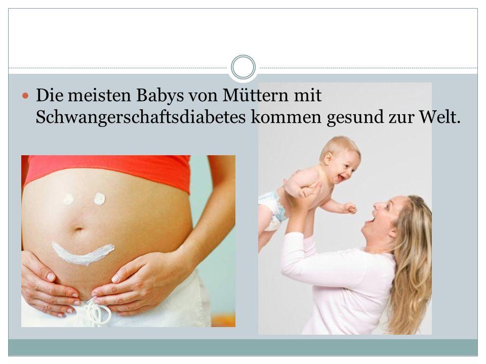 Die meisten Babys von Müttern mit Schwangerschaftsdiabetes kommen gesund zur Welt.